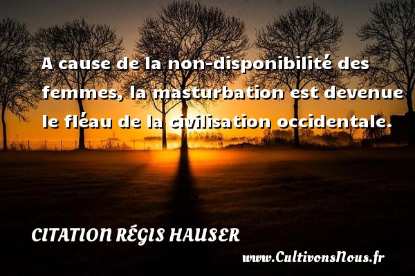 A cause de la non-disponibilité des femmes, la masturbation est devenue le fléau de la civilisation occidentale. Une citation de Régis Hauser CITATION RÉGIS HAUSER - Citation Régis Hauser
