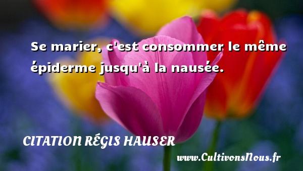 Se marier, c est consommer le même épiderme jusqu à la nausée. Une citation de Régis Hauser CITATION RÉGIS HAUSER - Citation Régis Hauser