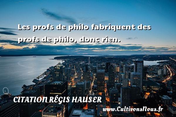 Les profs de philo fabriquent des profs de philo, donc rien. Une citation de Régis Hauser CITATION RÉGIS HAUSER - Citation Régis Hauser
