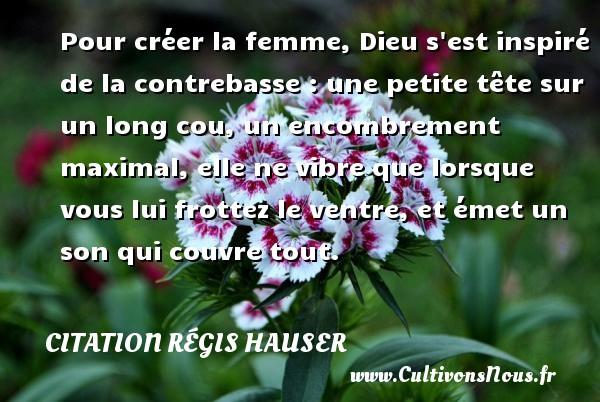 Citation Régis Hauser - Pour créer la femme, Dieu s est inspiré de la contrebasse : une petite tête sur un long cou, un encombrement maximal, elle ne vibre que lorsque vous lui frottez le ventre, et émet un son qui couvre tout. Une citation de Régis Hauser CITATION RÉGIS HAUSER