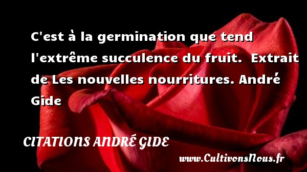 C est à la germination que tend l extrême succulence du fruit.   Extrait de Les nouvelles nourritures. André Gide CITATIONS ANDRÉ GIDE - Citations André Gide