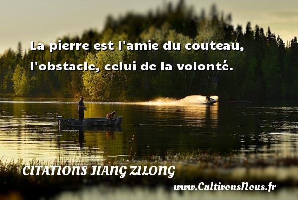 La pierre est l amie du couteau, l obstacle, celui de la volonté. Une citation de Jiang Zilong CITATIONS JIANG ZILONG