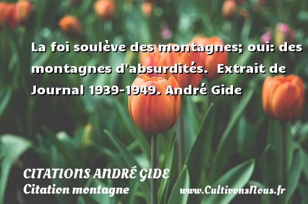 Citations - Citations André Gide - Citation montagne - La foi soulève des montagnes; oui: des montagnes d absurdités.   Extrait de Journal 1939-1949. André Gide CITATIONS ANDRÉ GIDE