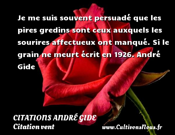 Je me suis souvent persuadé que les pires gredins sont ceux auxquels les sourires affectueux ont manqué.  Si le grain ne meurt écrit en 1926. André Gide CITATIONS ANDRÉ GIDE - Citations André Gide - Citation vent