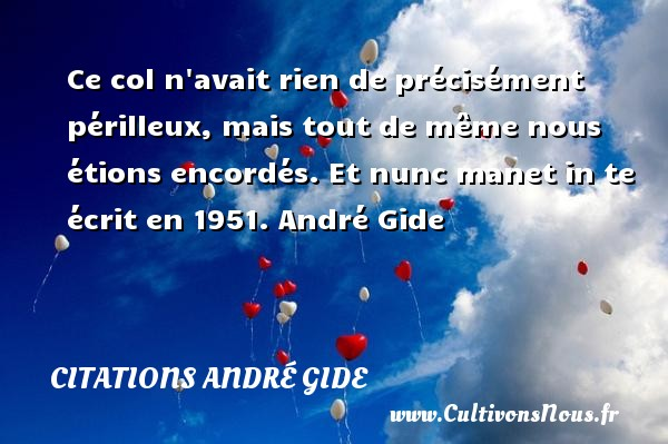 Ce col n avait rien de précisément périlleux, mais tout de même nous étions encordés.  Et nunc manet in te écrit en 1951. André Gide CITATIONS ANDRÉ GIDE - Citations André Gide