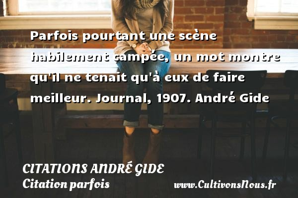Parfois pourtant une scène habilement campée, un mot montre qu il ne tenait qu à eux de faire meilleur.  Journal, 1907. André Gide CITATIONS ANDRÉ GIDE - Citations André Gide - Citation parfois