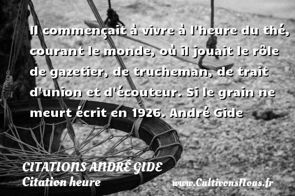 Citations - Citations André Gide - Citation heure - Il commençait à vivre à l heure du thé, courant le monde, où il jouait le rôle de gazetier, de trucheman, de trait d union et d écouteur.  Si le grain ne meurt écrit en 1926. André Gide   CITATIONS ANDRÉ GIDE