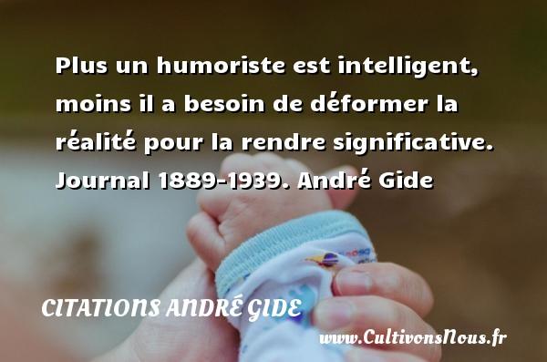 Plus un humoriste est intelligent, moins il a besoin de déformer la réalité pour la rendre significative.  Journal 1889-1939.  André Gide CITATIONS ANDRÉ GIDE - Citations André Gide