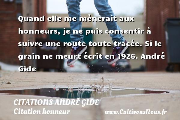 Citations - Citations André Gide - Citation honneur - Quand elle me mènerait aux honneurs, je ne puis consentir à suivre une route toute tracée.  Si le grain ne meurt écrit en 1926. André Gide   CITATIONS ANDRÉ GIDE