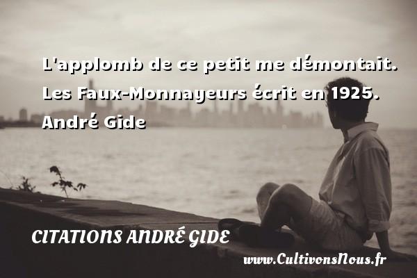 L applomb de ce petit me démontait.  Les Faux-Monnayeurs écrit en 1925. André Gide CITATIONS ANDRÉ GIDE - Citations André Gide