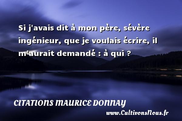 Citations Maurice Donnay - Citation écrire - Si j avais dit à mon père, sévère ingénieur, que je voulais écrire, il m aurait demandé : à qui ? Une citation de Maurice Donnay CITATIONS MAURICE DONNAY
