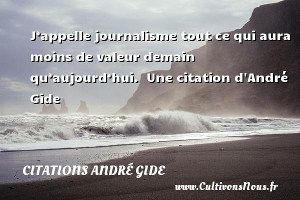 J'appelle journalisme tout ce qui aura moins de valeur demain qu'aujourd'hui.   Une  citation  d André Gide CITATIONS ANDRÉ GIDE - Citations André Gide