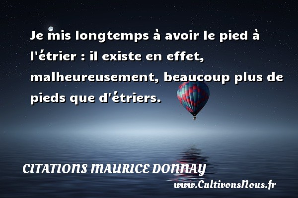 Je mis longtemps à avoir le pied à l étrier : il existe en effet, malheureusement, beaucoup plus de pieds que d étriers. Une citation de Maurice Donnay CITATIONS MAURICE DONNAY