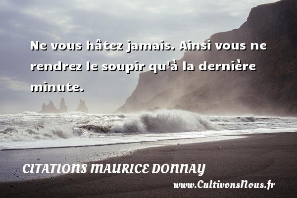 Citations Maurice Donnay - Ne vous hâtez jamais. Ainsi vous ne rendrez le soupir qu à la dernière minute. Une citation de Maurice Donnay CITATIONS MAURICE DONNAY