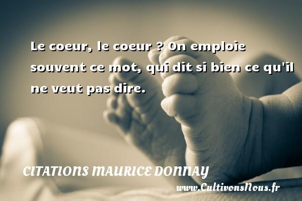 Citations Maurice Donnay - Le coeur, le coeur ? On emploie souvent ce mot, qui dit si bien ce qu il ne veut pas dire. Une citation de Maurice Donnay CITATIONS MAURICE DONNAY