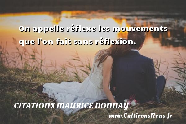 On appelle réflexe les mouvements que l on fait sans réflexion. Une citation de Maurice Donnay CITATIONS MAURICE DONNAY