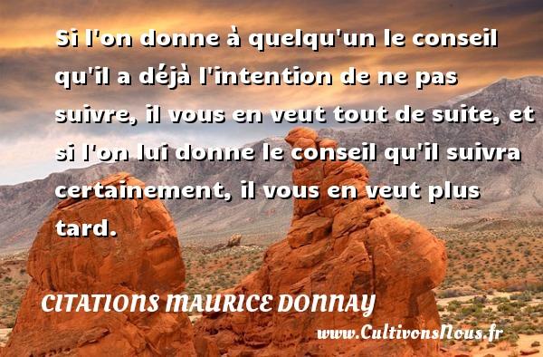 Citations Maurice Donnay - Si l on donne à quelqu un le conseil qu il a déjà l intention de ne pas suivre, il vous en veut tout de suite, et si l on lui donne le conseil qu il suivra certainement, il vous en veut plus tard.  Une citation de Maurice Donnay CITATIONS MAURICE DONNAY