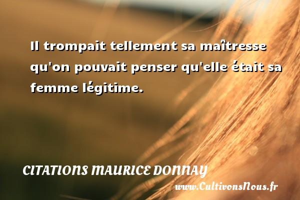 Citations Maurice Donnay - Il trompait tellement sa maîtresse qu on pouvait penser qu elle était sa femme légitime. Une citation de Maurice Donnay CITATIONS MAURICE DONNAY