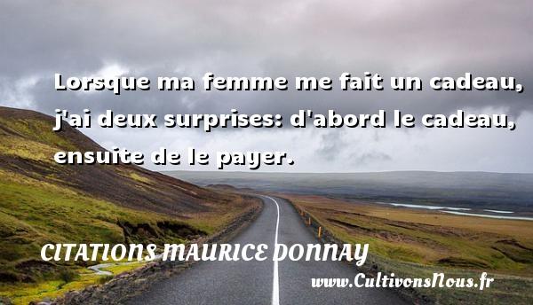 Citations Maurice Donnay - Lorsque ma femme me fait un cadeau, j ai deux surprises: d abord le cadeau, ensuite de le payer. Une citation de Maurice Donnay CITATIONS MAURICE DONNAY