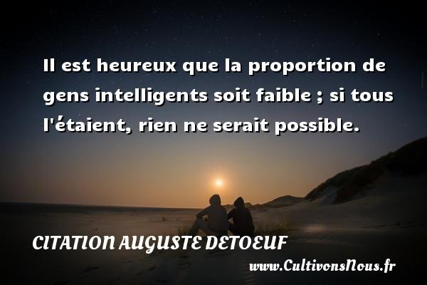 Il est heureux que la proportion de gens intelligents soit faible ; si tous l étaient, rien ne serait possible. Une citation d  Auguste Detoeuf CITATION AUGUSTE DETOEUF