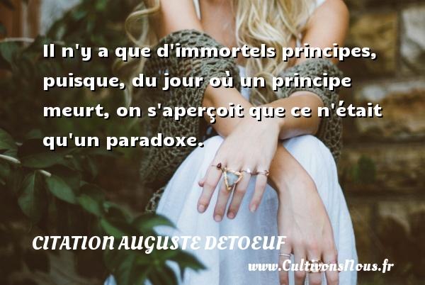 Il n y a que d immortels principes, puisque, du jour où un principe meurt, on s aperçoit que ce n était qu un paradoxe. Une citation d  Auguste Detoeuf CITATION AUGUSTE DETOEUF