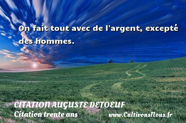 On fait tout avec de l argent, excepté des hommes. Une citation d  Auguste Detoeuf CITATION AUGUSTE DETOEUF - Citation trente ans