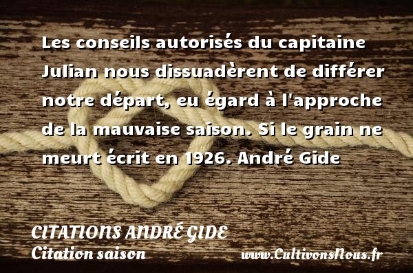 Les conseils autorisés du capitaine Julian nous dissuadèrent de différer notre départ, eu égard à l approche de la mauvaise saison.  Si le grain ne meurt écrit en 1926. André Gide CITATIONS ANDRÉ GIDE - Citations André Gide - Citation saison