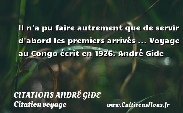 Il n a pu faire autrement que de servir d abord les premiers arrivés ...  Voyage au Congo écrit en 1926. André Gide CITATIONS ANDRÉ GIDE - Citations André Gide - Citation voyage