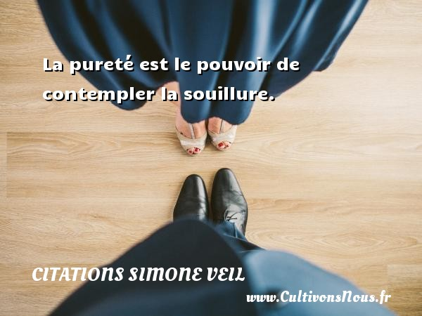Citations - Citations Simone Veil - La pureté est le pouvoir de contempler la souillure.   Une citation de Simone Veil CITATIONS SIMONE VEIL