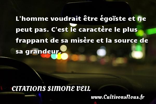 L homme voudrait être égoïste et ne peut pas. C est le caractère le plus frappant de sa misère et la source de sa grandeur.   Une citation de Simone Veil CITATIONS SIMONE VEIL - Citation grandeur