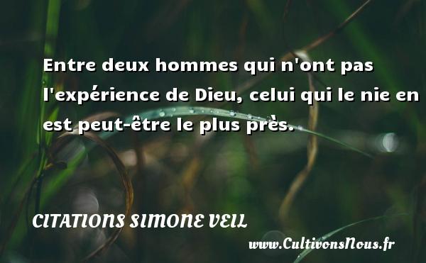 Citations - Citations Simone Veil - Entre deux hommes qui n ont pas l expérience de Dieu, celui qui le nie en est peut-être le plus près.   Une citation de Simone Veil CITATIONS SIMONE VEIL