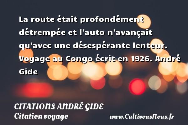 La route était profondément détrempée et l auto n avançait qu avec une désespérante lenteur.  Voyage au Congo écrit en 1926. André Gide CITATIONS ANDRÉ GIDE - Citations André Gide - Citation voyage