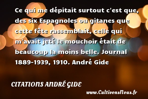 Ce qui me dépitait surtout c est que, des six Espagnoles ou gitanes que cette fête rassemblait, celle qui m avait jeté le mouchoir était de beaucoup la moins belle.  Journal 1889-1939, 1910. André Gide CITATIONS ANDRÉ GIDE - Citations André Gide - Citation fête