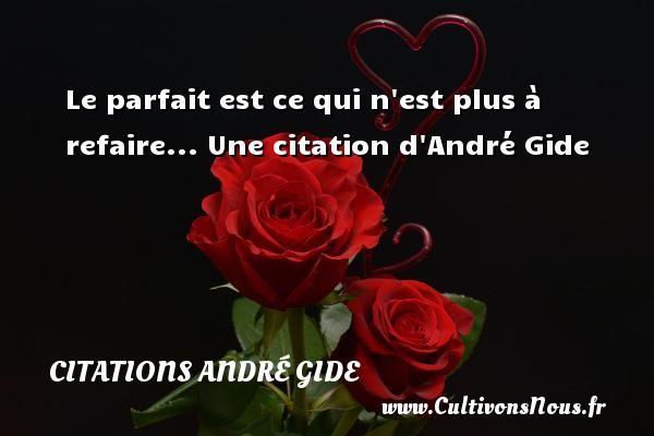 Le parfait est ce qui n est plus à refaire...  Une  citation  d André Gide CITATIONS ANDRÉ GIDE - Citations André Gide