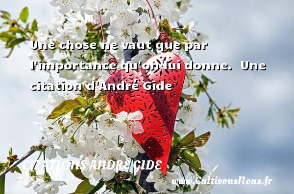 Une chose ne vaut que par l importance qu on lui donne.   Une  citation  d André Gide CITATIONS ANDRÉ GIDE - Citations André Gide