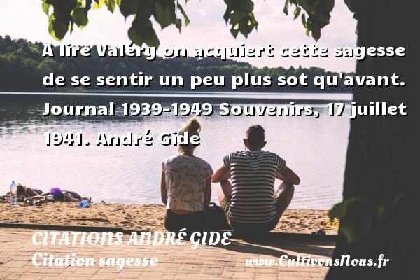 A lire Valéry on acquiert cette sagesse de se sentir un peu plus sot qu avant.  Journal 1939-1949 Souvenirs, 17 juillet 1941. André Gide CITATIONS ANDRÉ GIDE - Citations André Gide - Citation sagesse