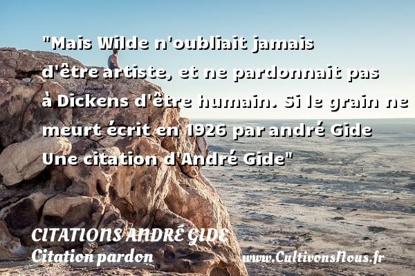 Citations - Citations André Gide - Citation pardon - Mais Wilde n oubliait jamais d êtreartiste, et ne pardonnait pas àDickens d être humain.  Si le grain ne meurt écrit en 1926 parandré Gide  Une  citation  d André Gide CITATIONS ANDRÉ GIDE