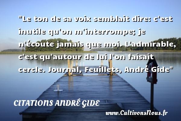 Le ton de sa voix semblait dire: c est inutile qu on m interrompe; je n écoute jamais que moi. L admirable, c est qu autour de lui l on faisait cercle.  Journal, Feuillets, André Gide   Une citation sur l admiration CITATIONS ANDRÉ GIDE - Citations André Gide - Citation admiration