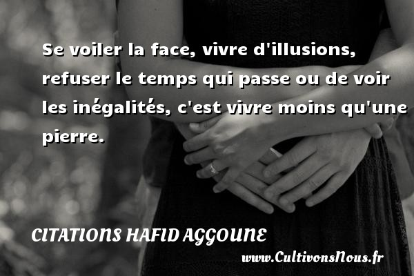 Citations Hafid Aggoune - Se voiler la face, vivre d illusions, refuser le temps qui passe ou de voir les inégalités, c est vivre moins qu une pierre. Une citation de Hafid Aggoune CITATIONS HAFID AGGOUNE