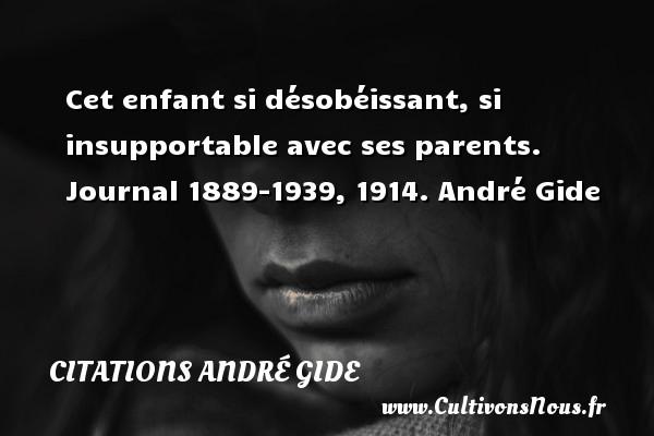 Cet enfant si désobéissant, si insupportable avec ses parents.  Journal 1889-1939, 1914. André Gide CITATIONS ANDRÉ GIDE - Citations André Gide
