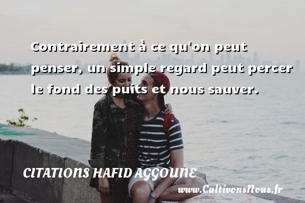 Citations Hafid Aggoune - Contrairement à ce qu on peut penser, un simple regard peut percer le fond des puits et nous sauver. Une citation de Hafid Aggoune CITATIONS HAFID AGGOUNE