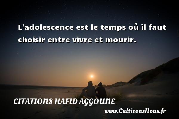 L adolescence est le temps où il faut choisir entre vivre et mourir. Une citation de Hafid Aggoune CITATIONS HAFID AGGOUNE - Citation le temps