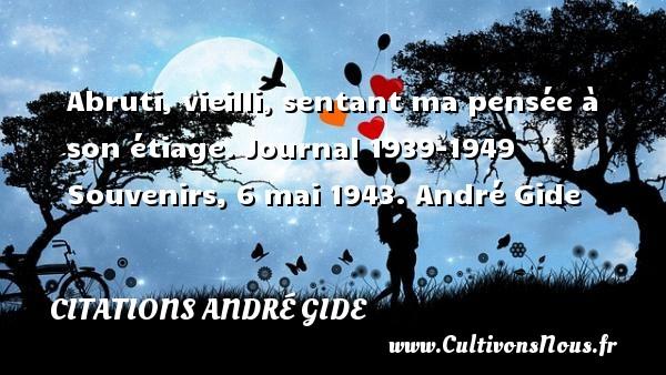 Abruti, vieilli, sentant ma pensée à son étiage.  Journal 1939-1949 Souvenirs, 6 mai 1943. André Gide CITATIONS ANDRÉ GIDE - Citations André Gide