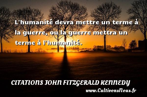 Citations John Fitzgerald Kennedy - L humanité devra mettre un terme à la guerre, ou la guerre mettra un terme à l humanité. Une citation de John Fitzgerald Kennedy CITATIONS JOHN FITZGERALD KENNEDY