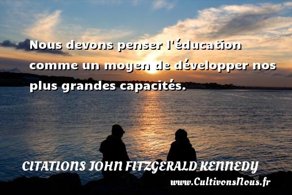 Citations John Fitzgerald Kennedy - Nous devons penser l éducation comme un moyen de développer nos plus grandes capacités. Une citation de John Fitzgerald Kennedy CITATIONS JOHN FITZGERALD KENNEDY