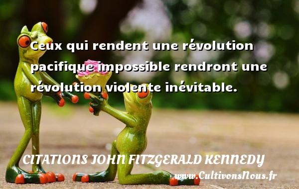 Citations John Fitzgerald Kennedy - Ceux qui rendent une révolution pacifique impossible rendront une révolution violente inévitable. Une citation de John Fitzgerald Kennedy CITATIONS JOHN FITZGERALD KENNEDY