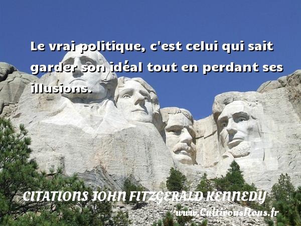 Citations John Fitzgerald Kennedy - Le vrai politique, c est celui qui sait garder son idéal tout en perdant ses illusions. Une citation de John Fitzgerald Kennedy CITATIONS JOHN FITZGERALD KENNEDY