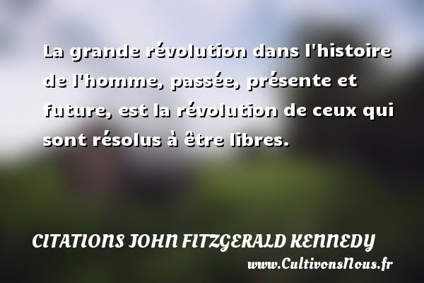Citations John Fitzgerald Kennedy - La grande révolution dans l histoire de l homme, passée, présente et future, est la révolution de ceux qui sont résolus à être libres. Une citation de John Fitzgerald Kennedy CITATIONS JOHN FITZGERALD KENNEDY
