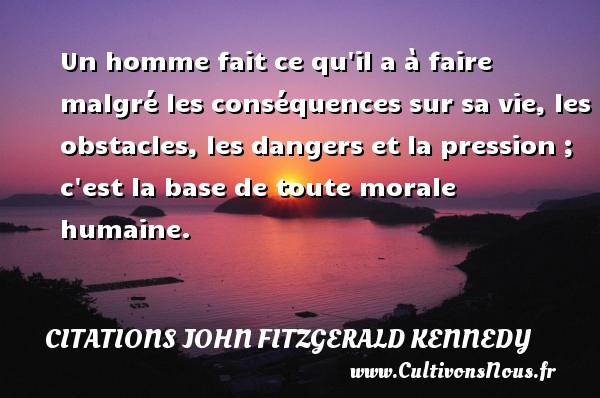Citations John Fitzgerald Kennedy - Un homme fait ce qu il a à faire malgré les conséquences sur sa vie, les obstacles, les dangers et la pression ; c est la base de toute morale humaine. Une citation de John Fitzgerald Kennedy CITATIONS JOHN FITZGERALD KENNEDY