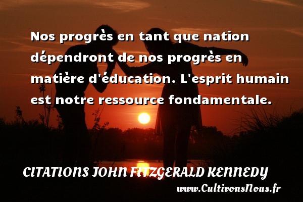Citations John Fitzgerald Kennedy - Nos progrès en tant que nation dépendront de nos progrès en matière d éducation. L esprit humain est notre ressource fondamentale. Une citation de John Fitzgerald Kennedy CITATIONS JOHN FITZGERALD KENNEDY